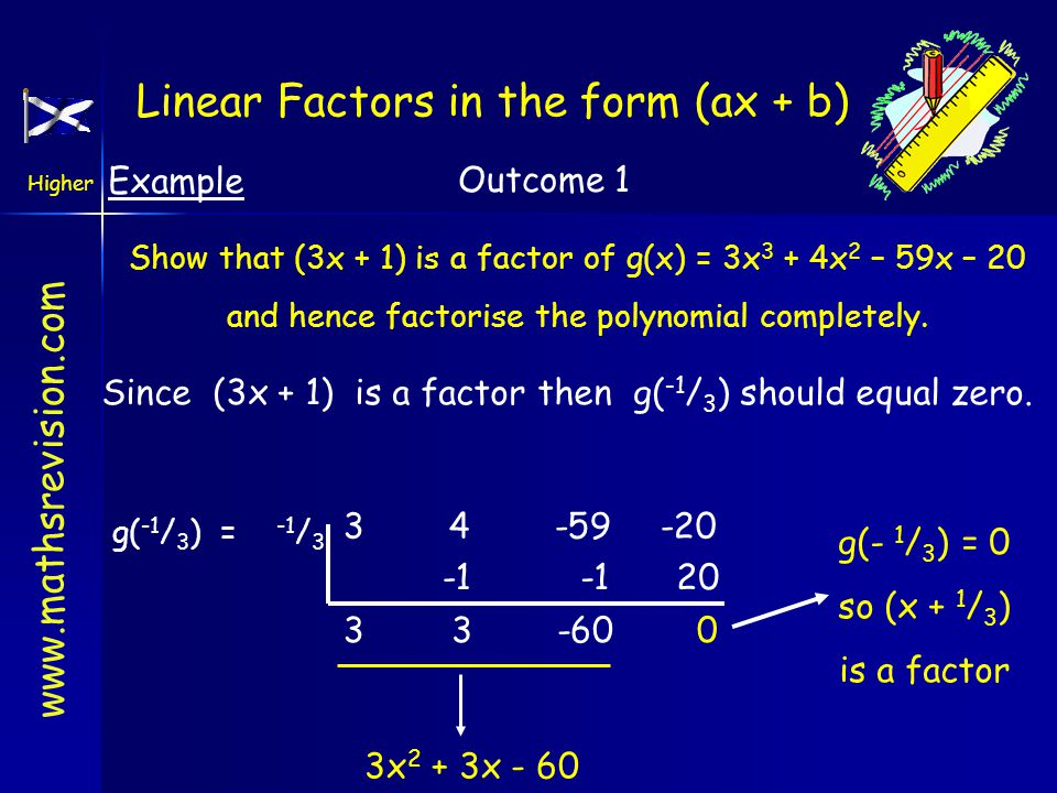 www.mathsrevision.com Higher Outcome 1 Example Show that (3x + 1) is a factor of g(x) = 3x 3 + 4x 2 – 59x – 20 and hence factorise the polynomial completely.