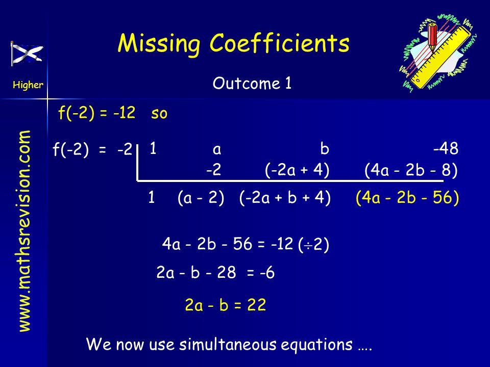 www.mathsrevision.com Higher Outcome 1 (4a - 2b - 56) f(-2) = -12 so f(-2) = -2 1 a b -48 1 -2 (a - 2) (-2a + 4) (-2a + b + 4) (4a - 2b - 8) 4a - 2b - 56 = -12(  2) 2a - b - 28 = -6 2a - b = 22 We now use simultaneous equations ….