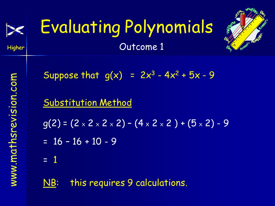 www.mathsrevision.com Higher Outcome 1 Evaluating Polynomials Suppose that g(x) = 2x 3 - 4x 2 + 5x - 9 Substitution Method g(2) = (2 X 2 X 2 X 2) – (4 X 2 X 2 ) + (5 X 2) - 9 = 16 – 16 + 10 - 9 = 1 NB: this requires 9 calculations.