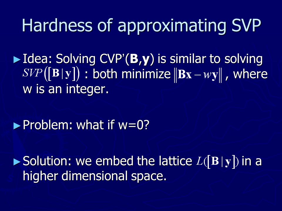 Hardness of approximating SVP ► Idea: Solving CVP ' (B,y) is similar to solving : both minimize, where w is an integer. ► Problem: what if w=0? ► Solu