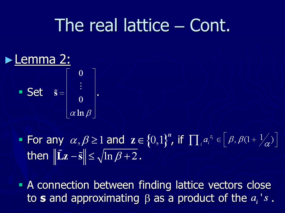 The real lattice – Cont. ► Lemma 2:  Set.  For any and, if then.  A connection between finding lattice vectors close to s and approximating  as a
