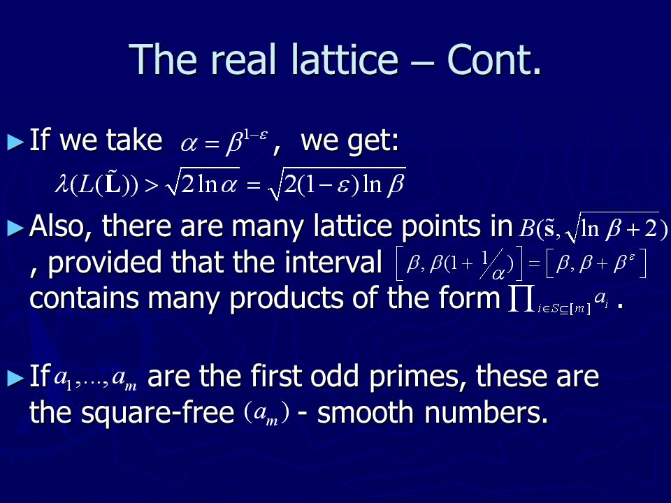 The real lattice – Cont. ► If we take, we get: ► Also, there are many lattice points in, provided that the interval contains many products of the form