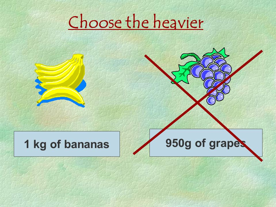 Choose the heavier 1 kg of bananas 950g of grapes