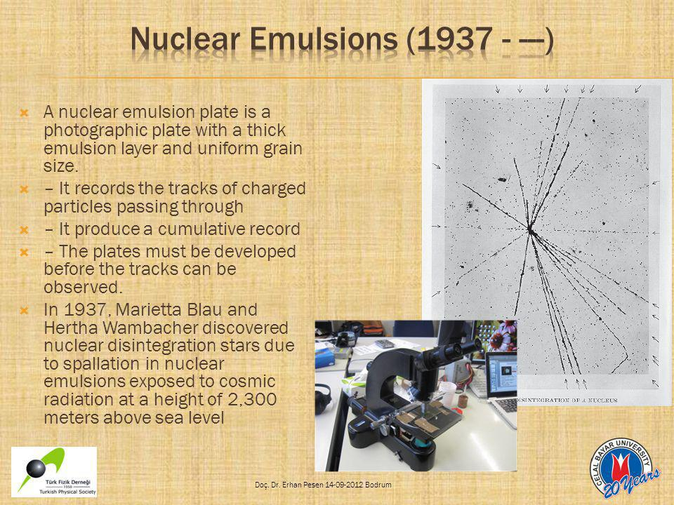 Doç. Dr. Erhan Pesen 14-09-2012 Bodrum  A nuclear emulsion plate is a photographic plate with a thick emulsion layer and uniform grain size.  – It r