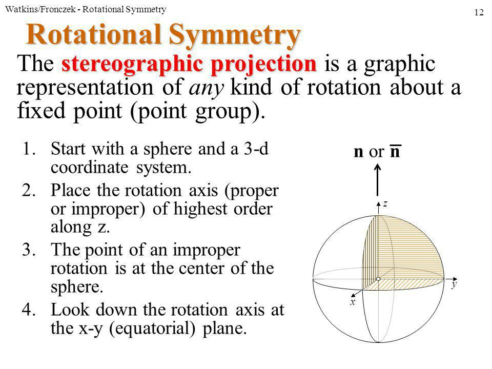 Watkins/Fronczek - Rotational Symmetry 12 y x z Rotational Symmetry stereographic projection The stereographic projection is a graphic representation of any kind of rotation about a fixed point (point group).