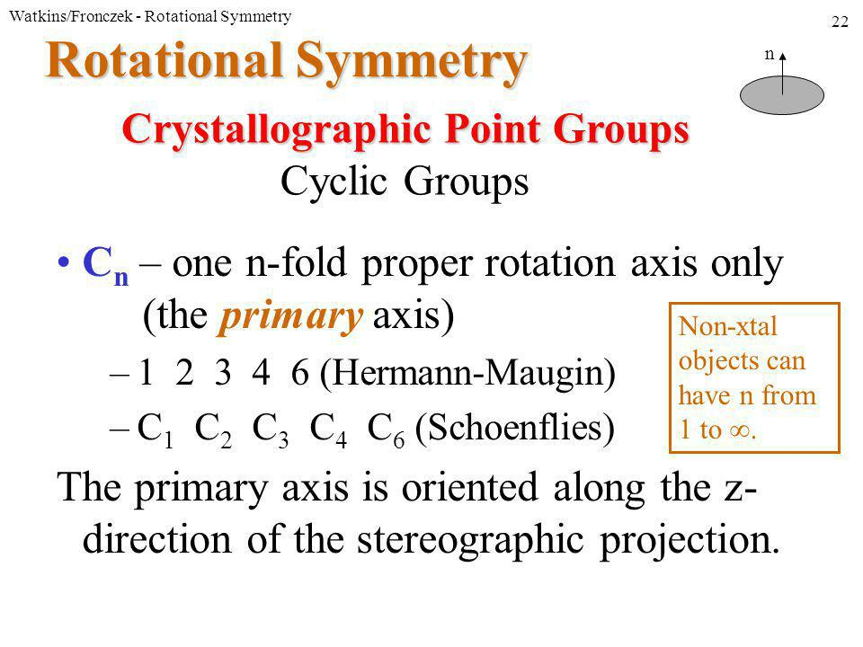 Watkins/Fronczek - Rotational Symmetry 22 Rotational Symmetry C n – one n-fold proper rotation axis only (the primary axis) –1 2 3 4 6 (Hermann-Maugin) –C 1 C 2 C 3 C 4 C 6 (Schoenflies) The primary axis is oriented along the z- direction of the stereographic projection.