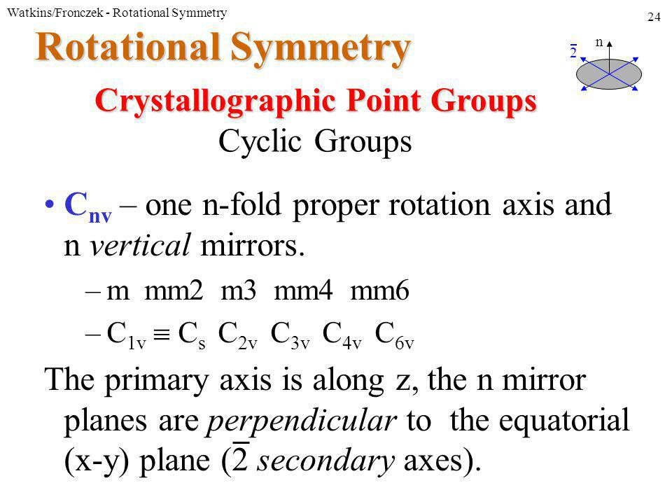 Watkins/Fronczek - Rotational Symmetry 24 Rotational Symmetry C nv – one n-fold proper rotation axis and n vertical mirrors.