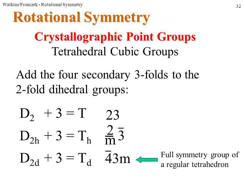 Watkins/Fronczek - Rotational Symmetry 32 Rotational Symmetry Add the four secondary 3-folds to the 2-fold dihedral groups: Crystallographic Point Groups Tetrahedral Cubic Groups D 2 + 3 = T D 2h + 3 = T h D 2d + 3 = T d 23 m 2 3 43m Full symmetry group of a regular tetrahedron