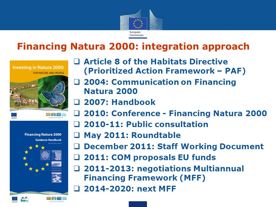 Financing Natura 2000: integration approach  Article 8 of the Habitats Directive (Prioritized Action Framework – PAF)  2004: Communication on Financ
