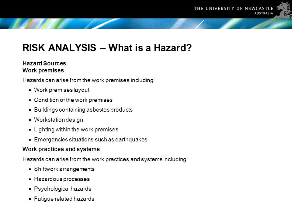 RISK ANALYSIS – What is a Hazard? Hazard Sources Work premises Hazards can arise from the work premises including:  Work premises layout  Condition