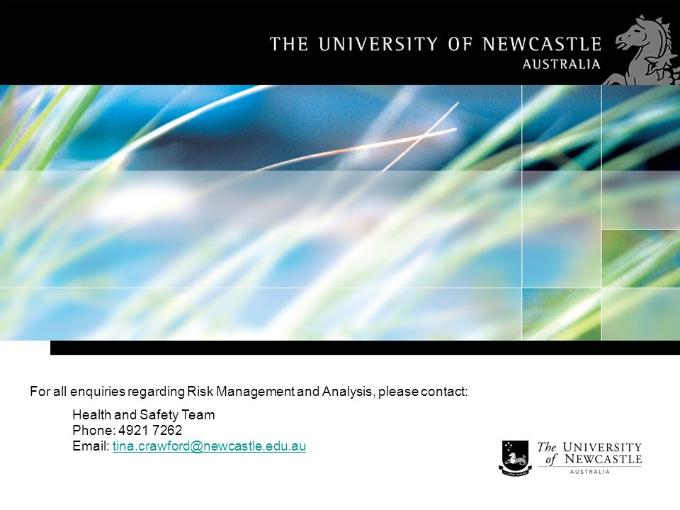 For all enquiries regarding Risk Management and Analysis, please contact: Health and Safety Team Phone: 4921 7262 Email: tina.crawford@newcastle.edu.autina.crawford@newcastle.edu.au