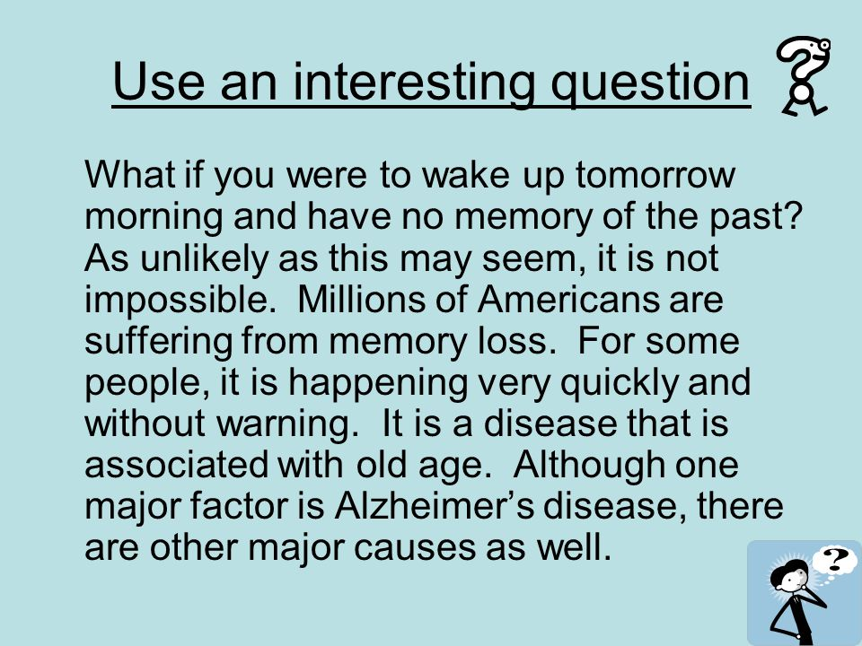Use an interesting question What if you were to wake up tomorrow morning and have no memory of the past.