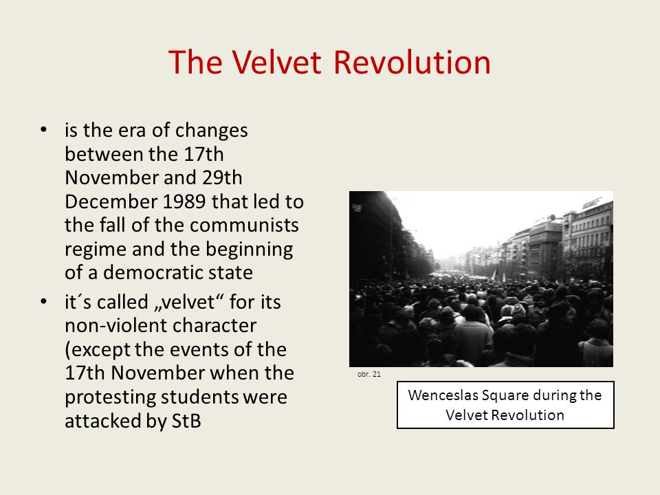 "The Velvet Revolution is the era of changes between the 17th November and 29th December 1989 that led to the fall of the communists regime and the beginning of a democratic state it´s called ""velvet for its non-violent character (except the events of the 17th November when the protesting students were attacked by StB Wenceslas Square during the Velvet Revolution obr."