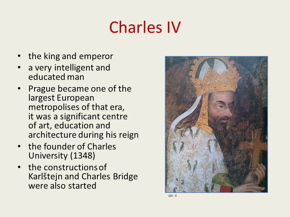 Charles IV the king and emperor a very intelligent and educated man Prague became one of the largest European metropolises of that era, it was a significant centre of art, education and architecture during his reign the founder of Charles University (1348) the constructions of Karlštejn and Charles Bridge were also started obr.