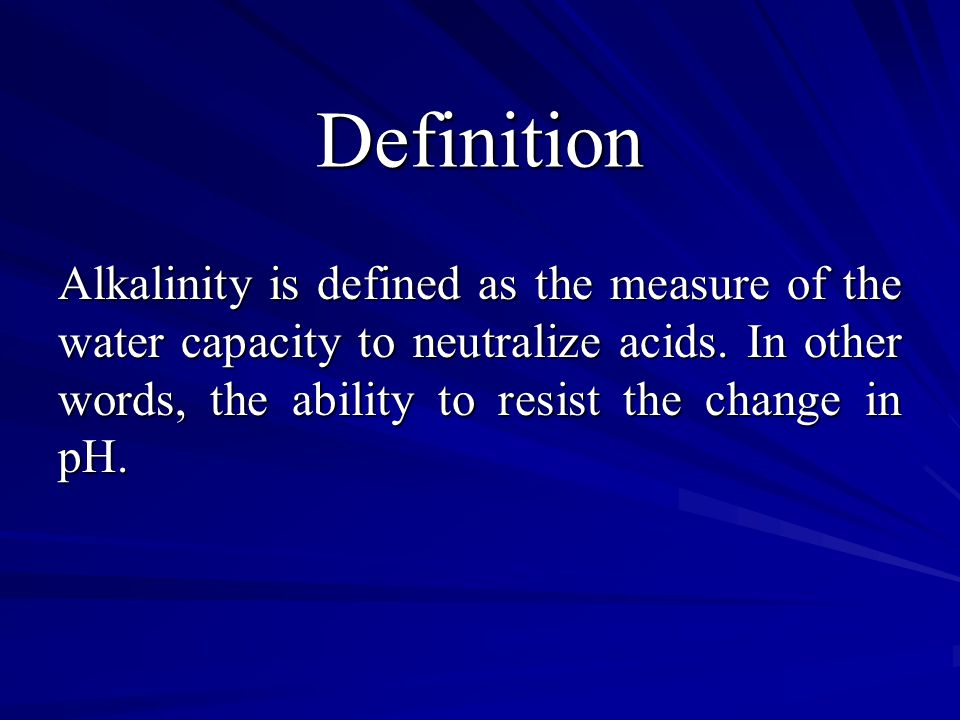 Definition Alkalinity is defined as the measure of the water capacity to neutralize acids. In other words, the ability to resist the change in pH.