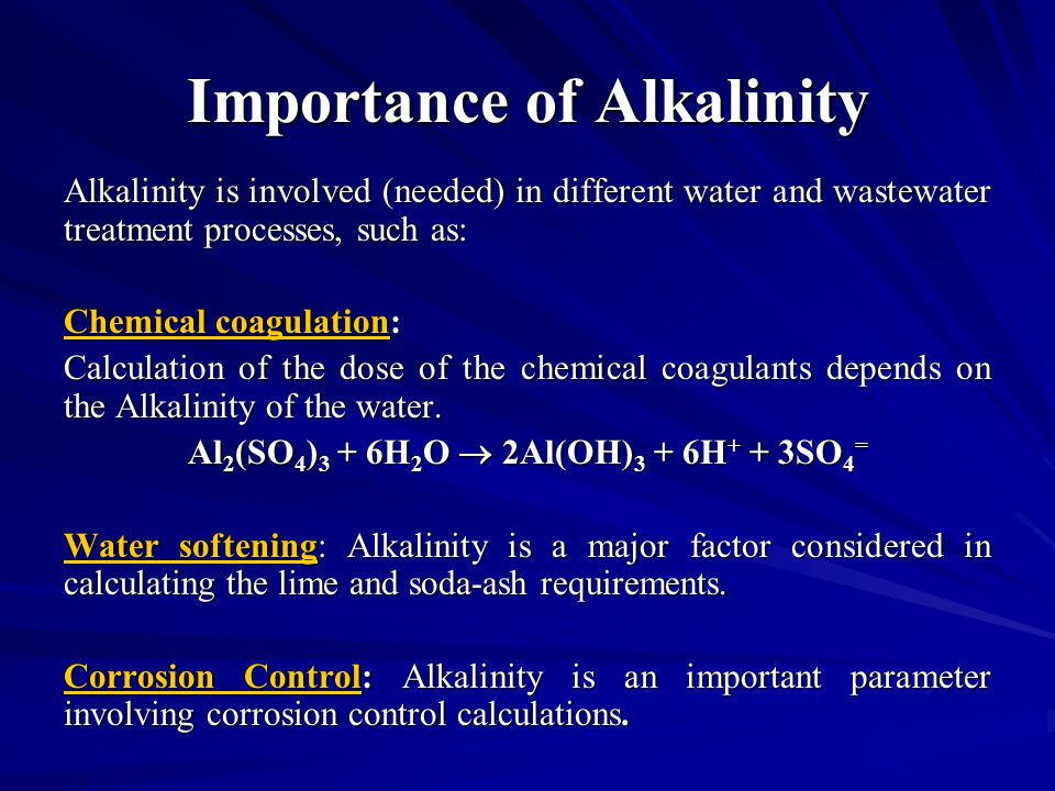 Importance of Alkalinity Alkalinity is involved (needed) in different water and wastewater treatment processes, such as: Chemical coagulation: Calculation of the dose of the chemical coagulants depends on the Alkalinity of the water.
