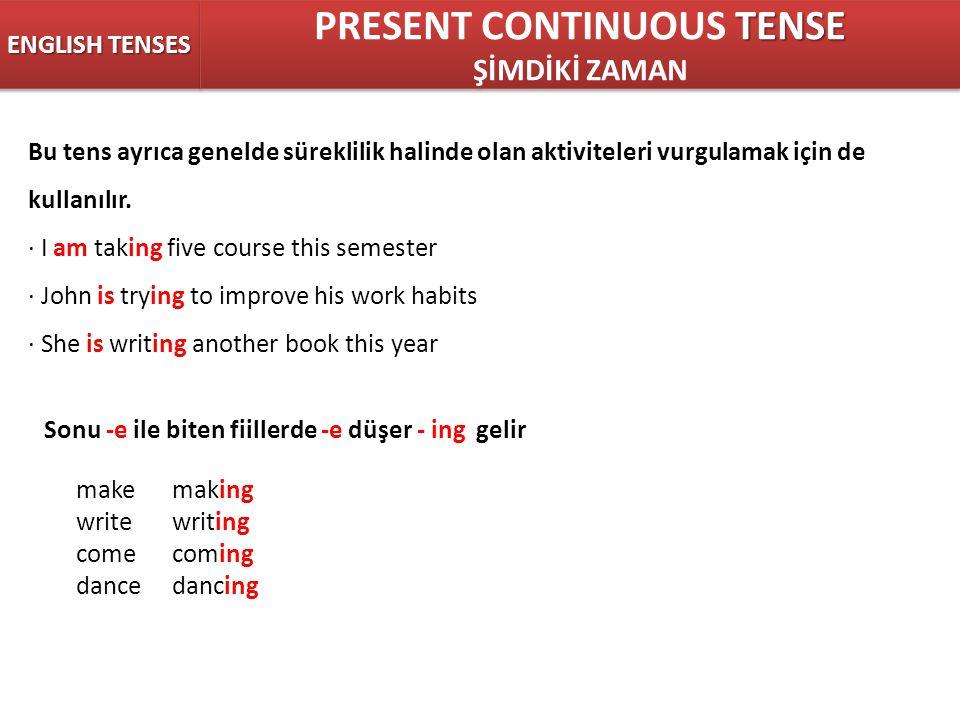 ENGLISH TENSES TENSE PRESENT CONTINUOUS TENSE ŞİMDİKİ ZAMAN TENSE PRESENT CONTINUOUS TENSE ŞİMDİKİ ZAMAN Bu tens ayrıca genelde süreklilik halinde olan aktiviteleri vurgulamak için de kullanılır.