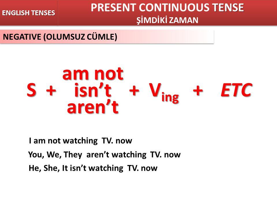 NEGATIVE (OLUMSUZ CÜMLE) ENGLISH TENSES S + + V ing +ETC TENSE PRESENT CONTINUOUS TENSE ŞİMDİKİ ZAMAN TENSE PRESENT CONTINUOUS TENSE ŞİMDİKİ ZAMAN am not isn'taren't I am not watching TV.