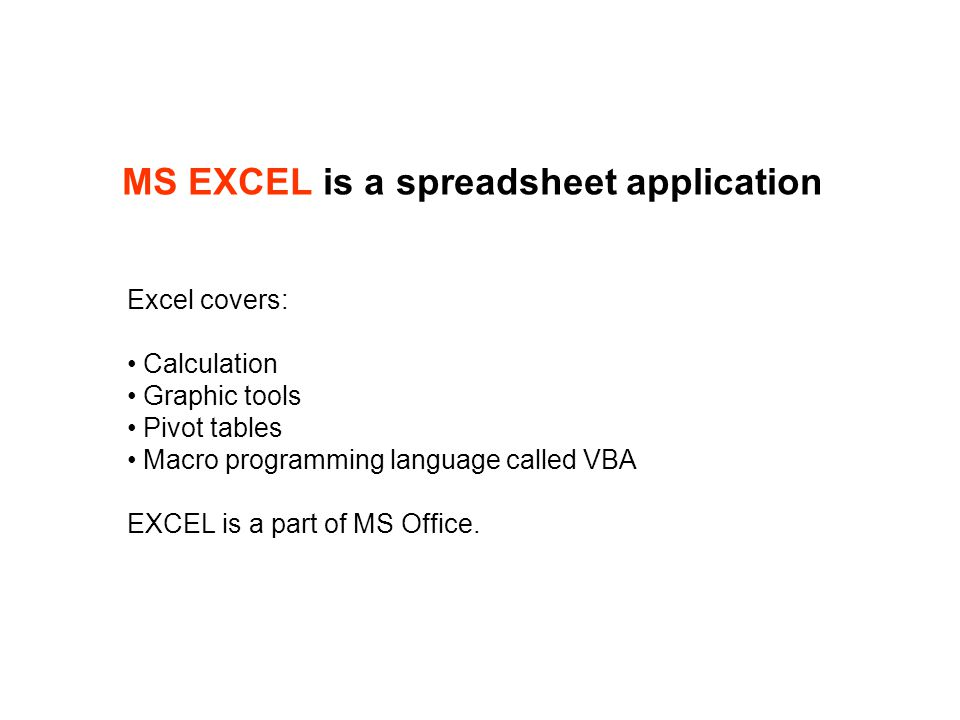 MS EXCEL is a spreadsheet application Excel covers: Calculation Graphic tools Pivot tables Macro programming language called VBA EXCEL is a part of MS