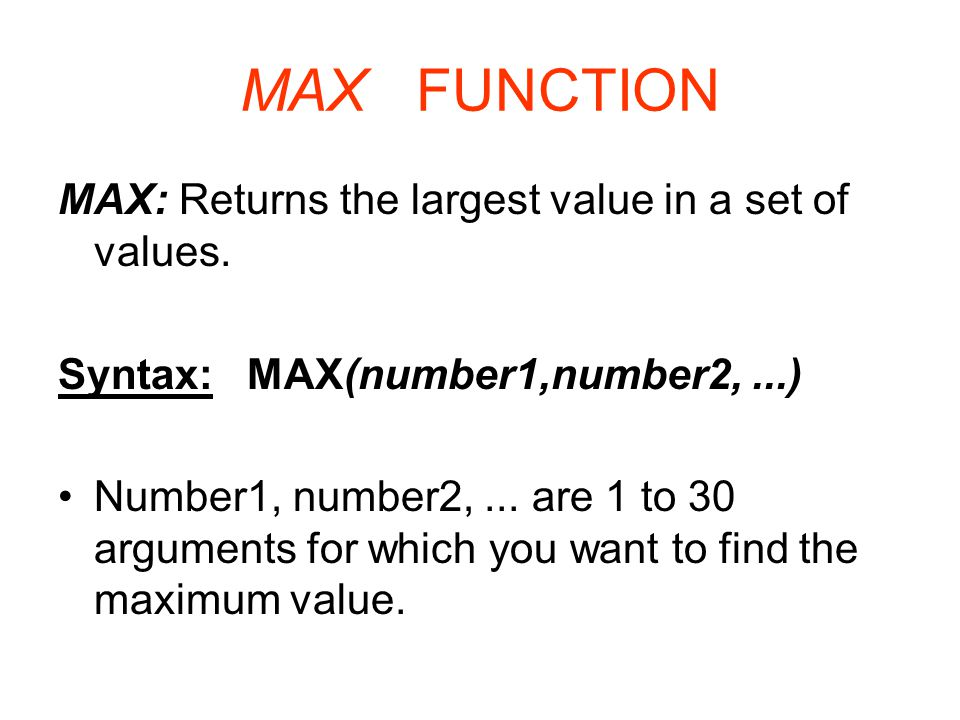 MAX FUNCTION MAX: Returns the largest value in a set of values. Syntax: MAX(number1,number2,...) Number1, number2,... are 1 to 30 arguments for which