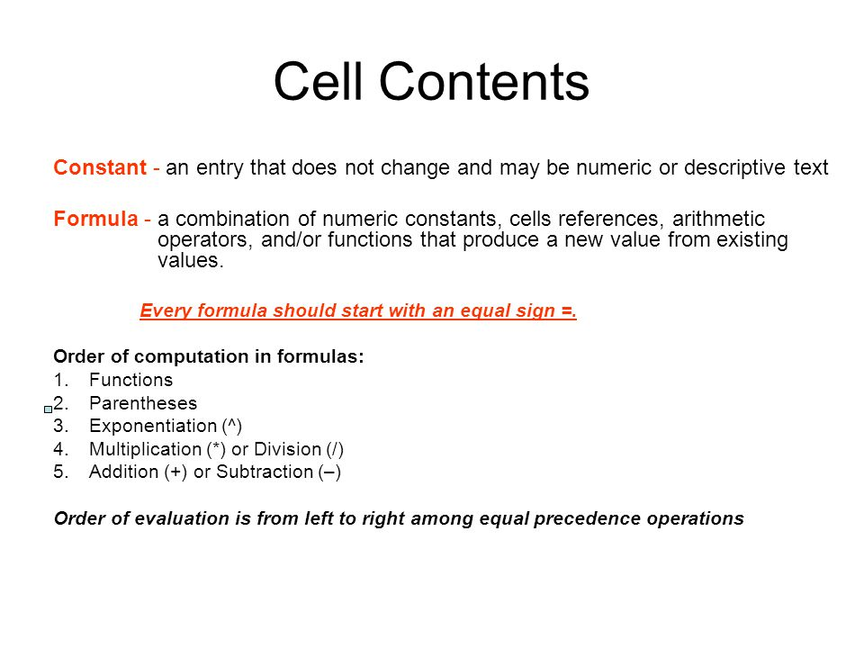 Cell Contents Constant - an entry that does not change and may be numeric or descriptive text Formula - a combination of numeric constants, cells refe