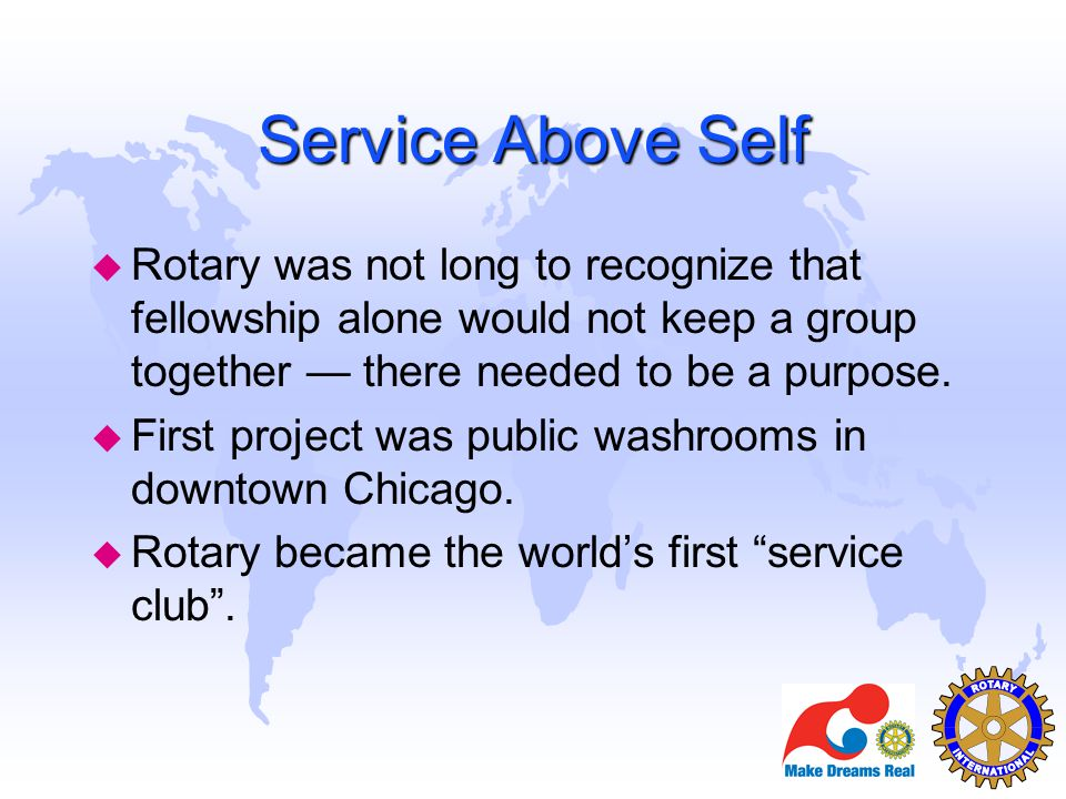 Service Above Self u Rotary was not long to recognize that fellowship alone would not keep a group together — there needed to be a purpose. u First pr