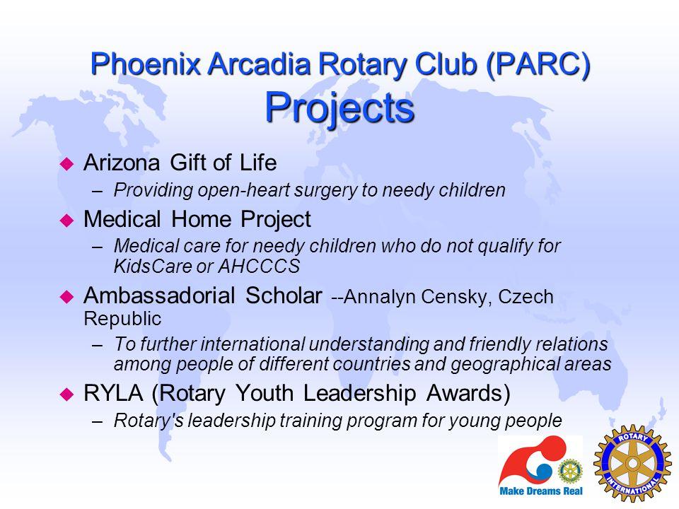 Phoenix Arcadia Rotary Club (PARC) Projects u Arizona Gift of Life –Providing open-heart surgery to needy children u Medical Home Project –Medical car