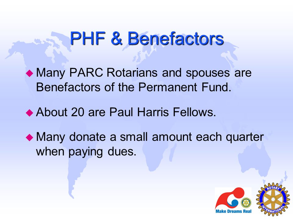 PHF & Benefactors u Many PARC Rotarians and spouses are Benefactors of the Permanent Fund. u About 20 are Paul Harris Fellows. u Many donate a small a