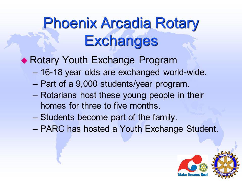 u Rotary Youth Exchange Program –16-18 year olds are exchanged world-wide. –Part of a 9,000 students/year program. –Rotarians host these young people