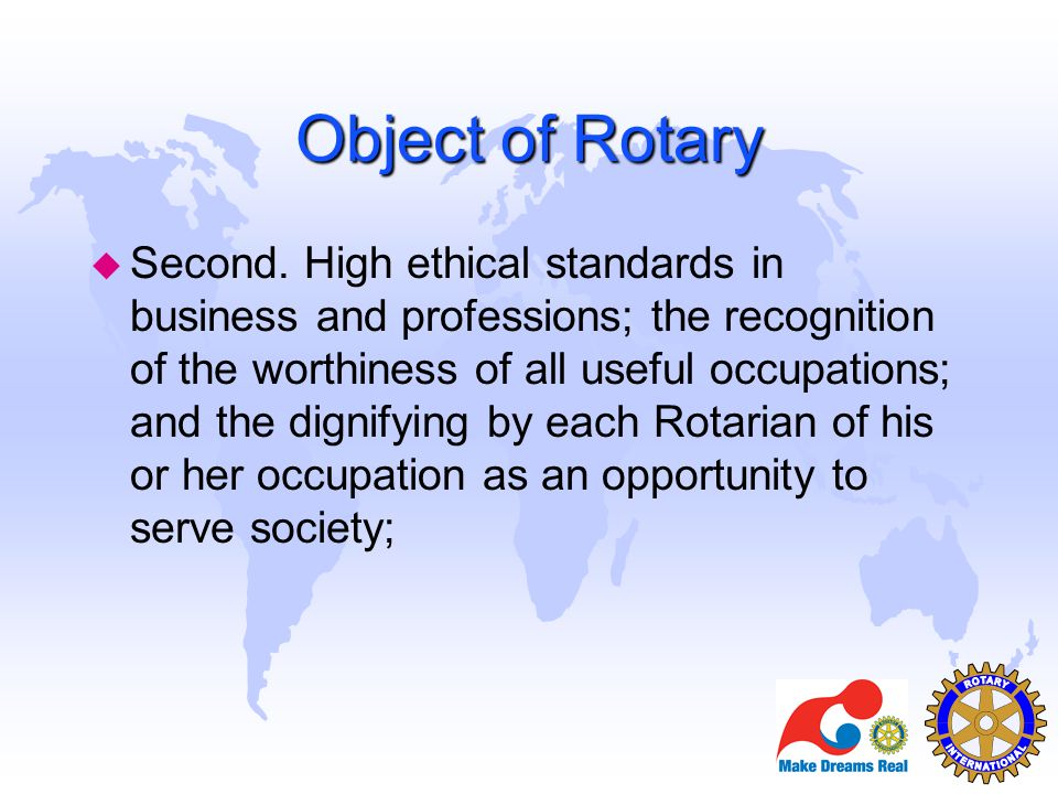 Object of Rotary u Second. High ethical standards in business and professions; the recognition of the worthiness of all useful occupations; and the di