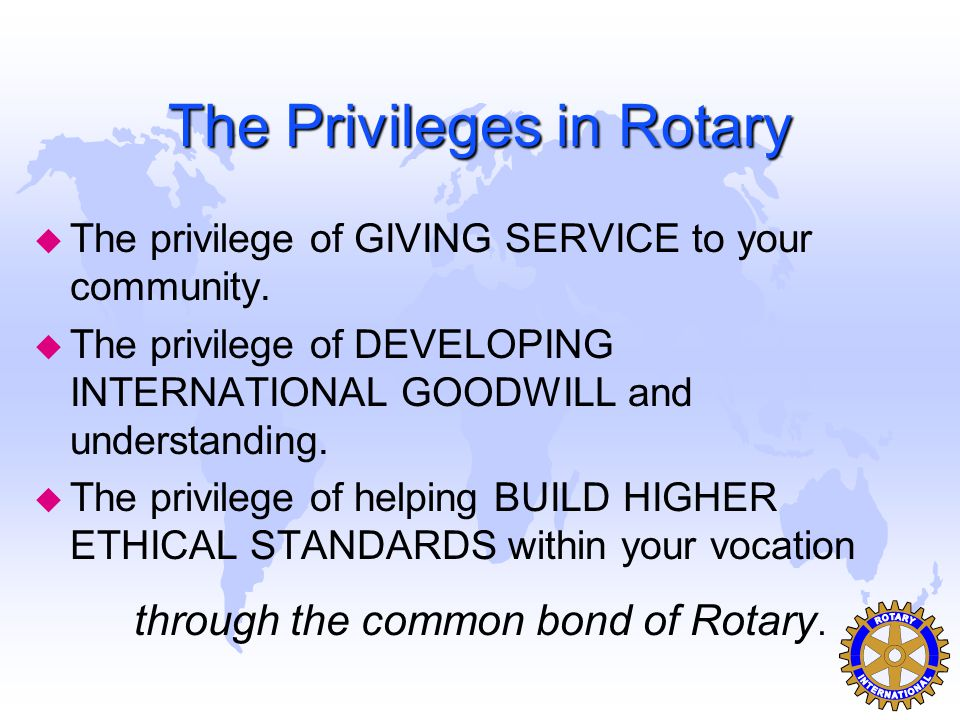 The Privileges in Rotary u The privilege of GIVING SERVICE to your community. u The privilege of DEVELOPING INTERNATIONAL GOODWILL and understanding.