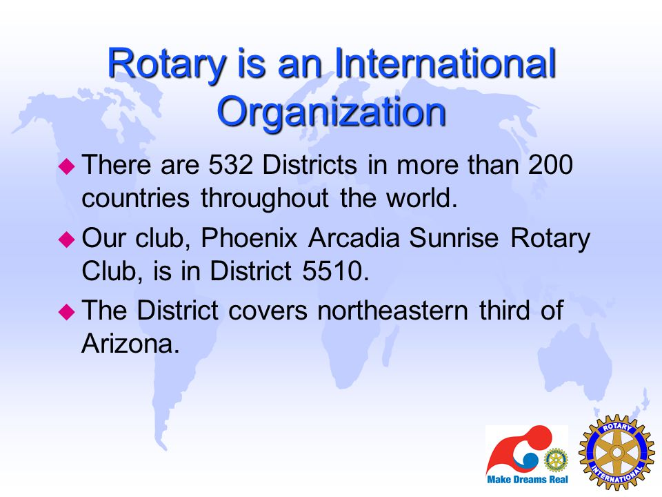 Rotary is an International Organization u There are 532 Districts in more than 200 countries throughout the world. u Our club, Phoenix Arcadia Sunrise