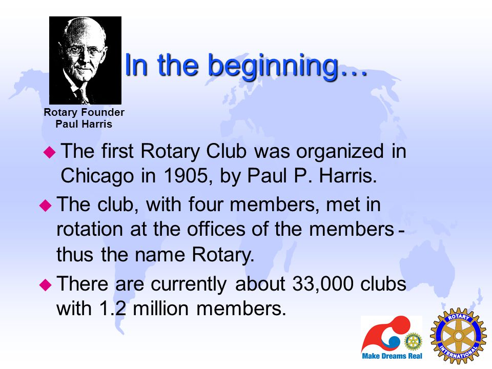 - thus the name Rotary. u There are currently about 33,000 clubs with 1.2 million members. In the beginning… u The first Rotary Club was organized in