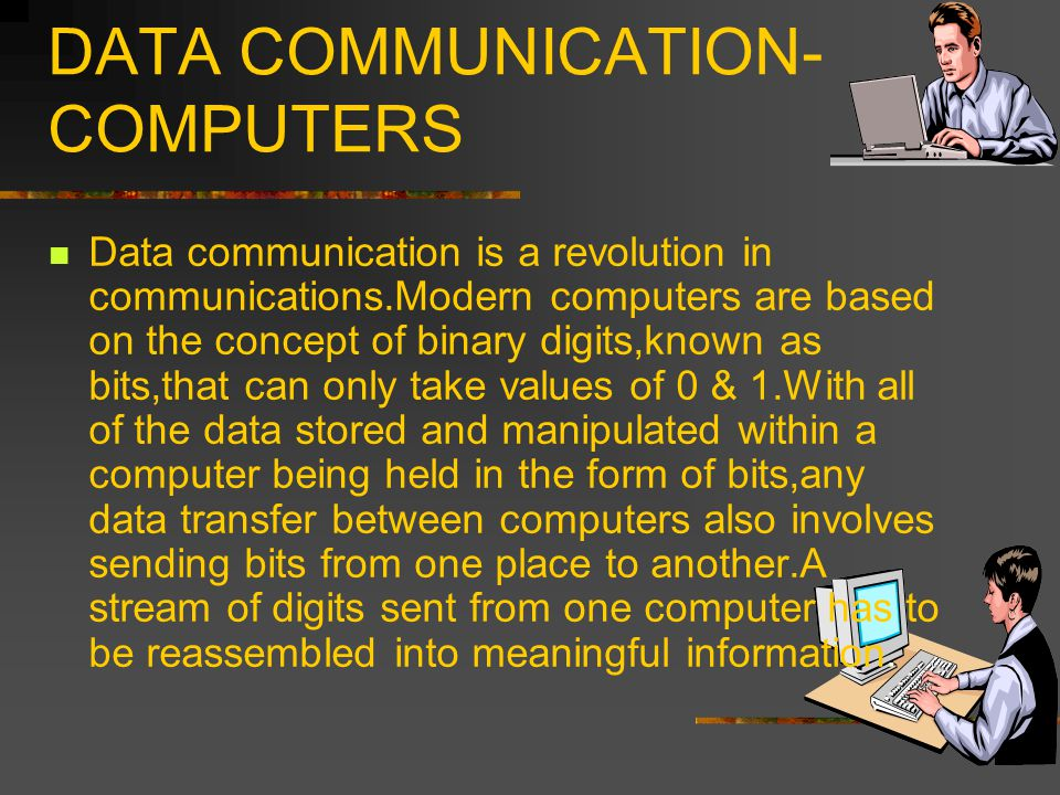 DATA COMMUNICATION- COMPUTERS Data communication is a revolution in communications.Modern computers are based on the concept of binary digits,known as bits,that can only take values of 0 & 1.With all of the data stored and manipulated within a computer being held in the form of bits,any data transfer between computers also involves sending bits from one place to another.A stream of digits sent from one computer has to be reassembled into meaningful information.