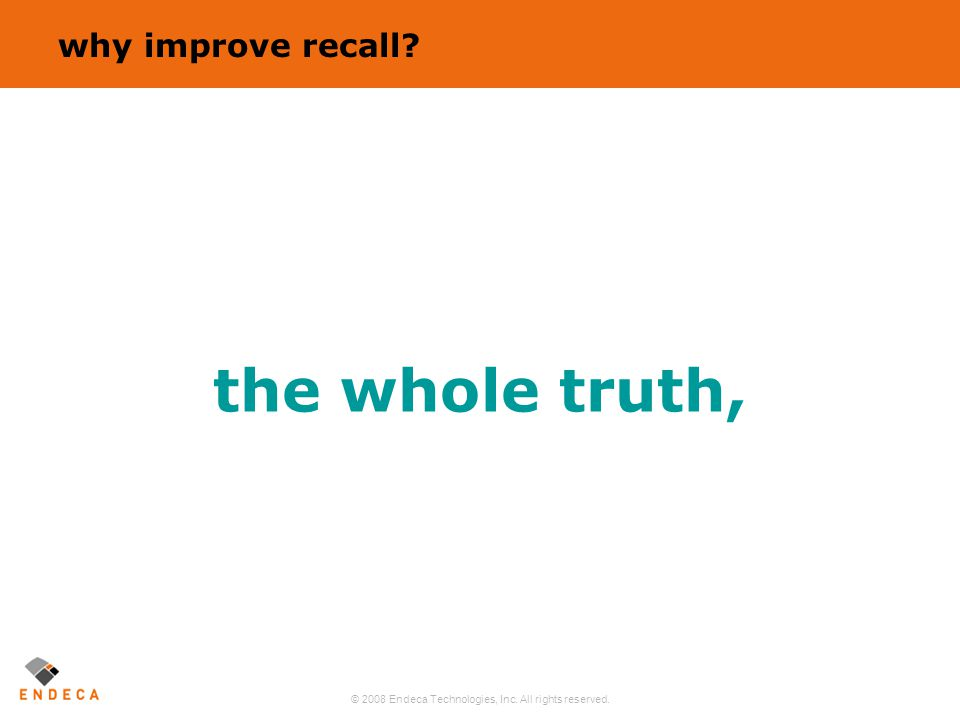 © 2008 Endeca Technologies, Inc. All rights reserved. 19 the whole truth, why improve recall