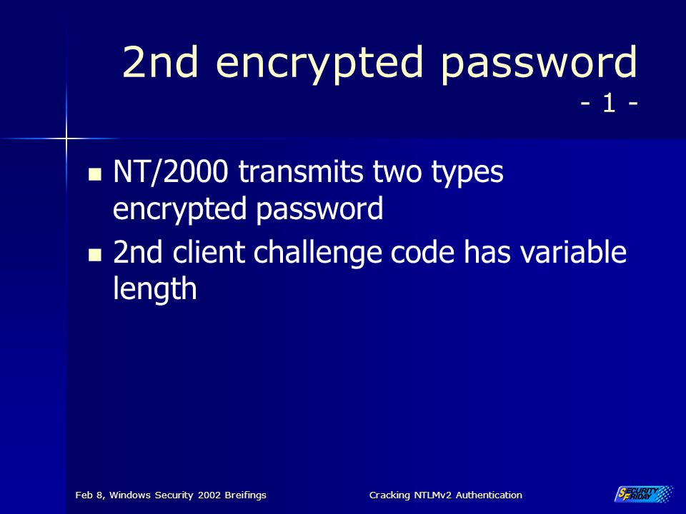 Feb 8, Windows Security 2002 BreifingsCracking NTLMv2 Authentication 2nd encrypted password - 1 - NT/2000 transmits two types encrypted password 2nd c