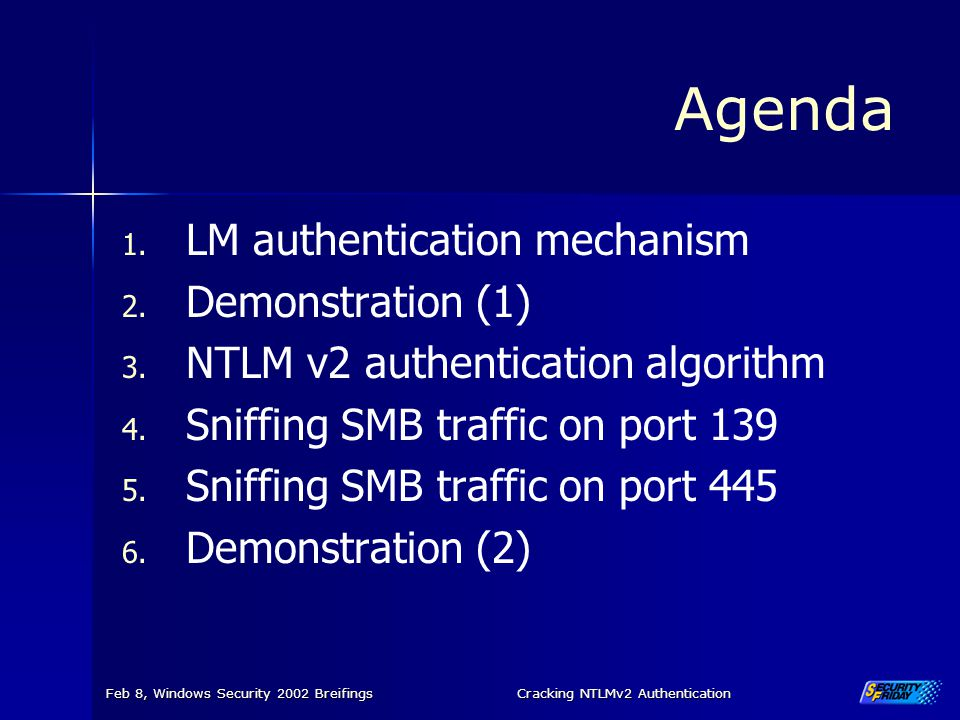 Feb 8, Windows Security 2002 BreifingsCracking NTLMv2 Authentication Agenda 1. LM authentication mechanism 2. Demonstration (1) 3. NTLM v2 authenticat