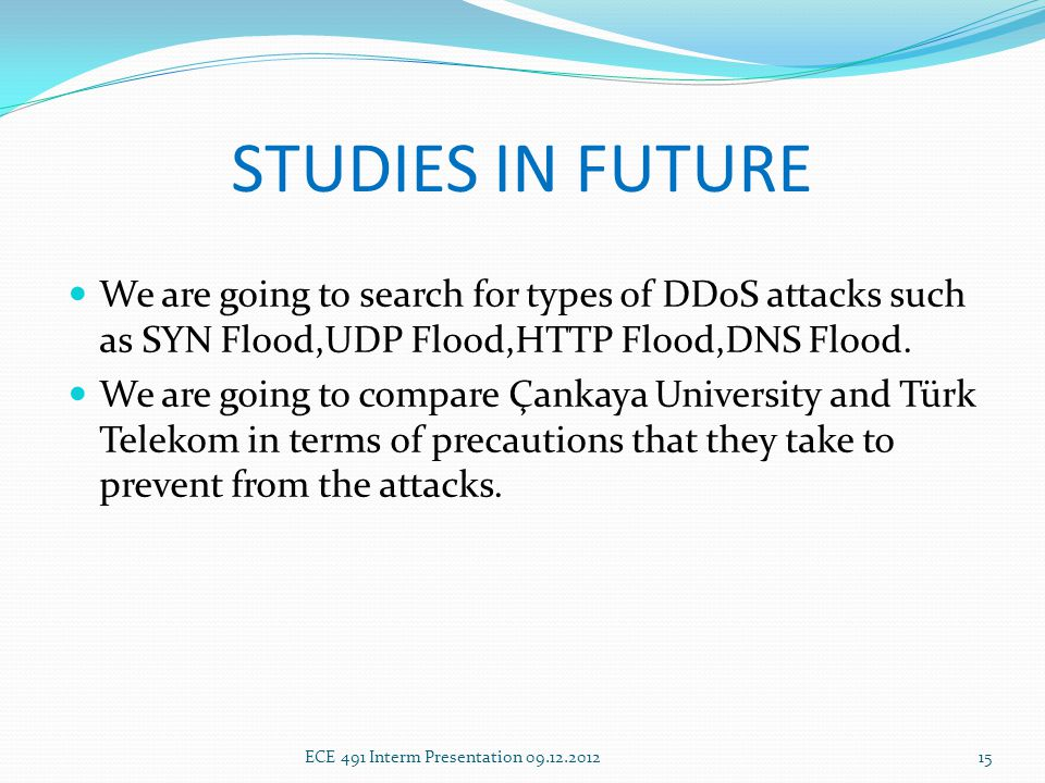 STUDIES IN FUTURE We are going to search for types of DDoS attacks such as SYN Flood,UDP Flood,HTTP Flood,DNS Flood.