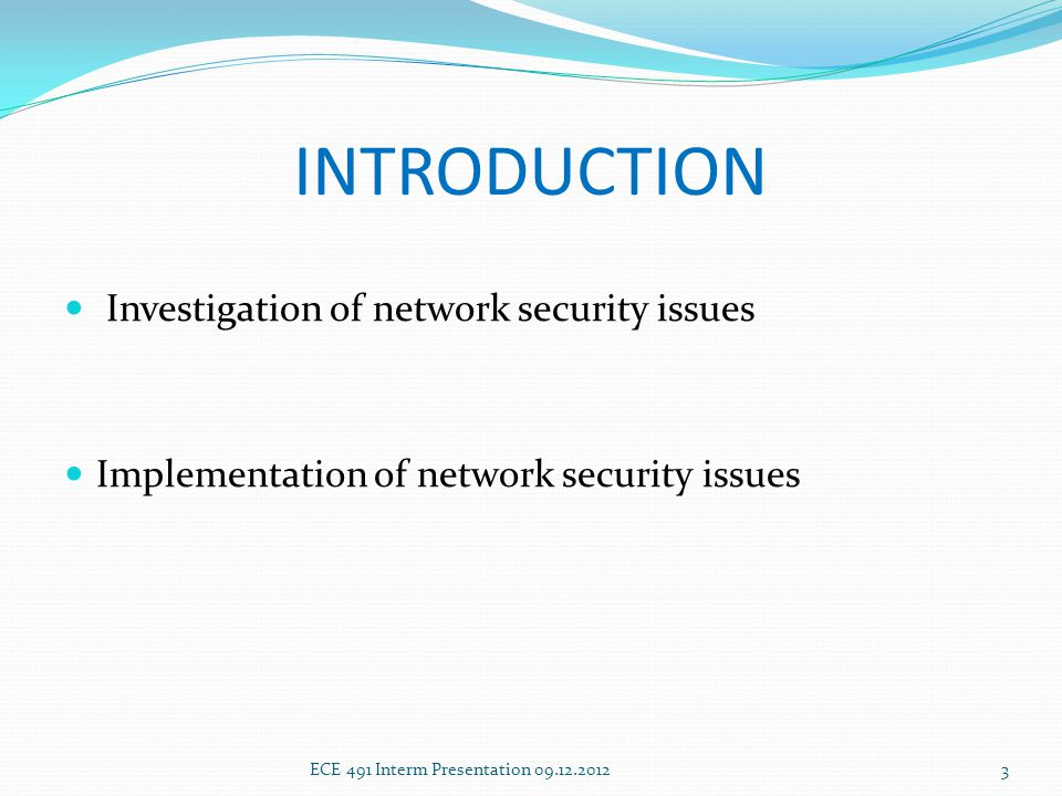 INTRODUCTION Investigation of network security issues Implementation of network security issues ECE 491 Interm Presentation 09.12.20123