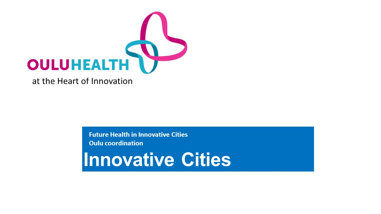 at the Heart of Innovation Innovative Cities Future Health in Innovative Cities Oulu coordination