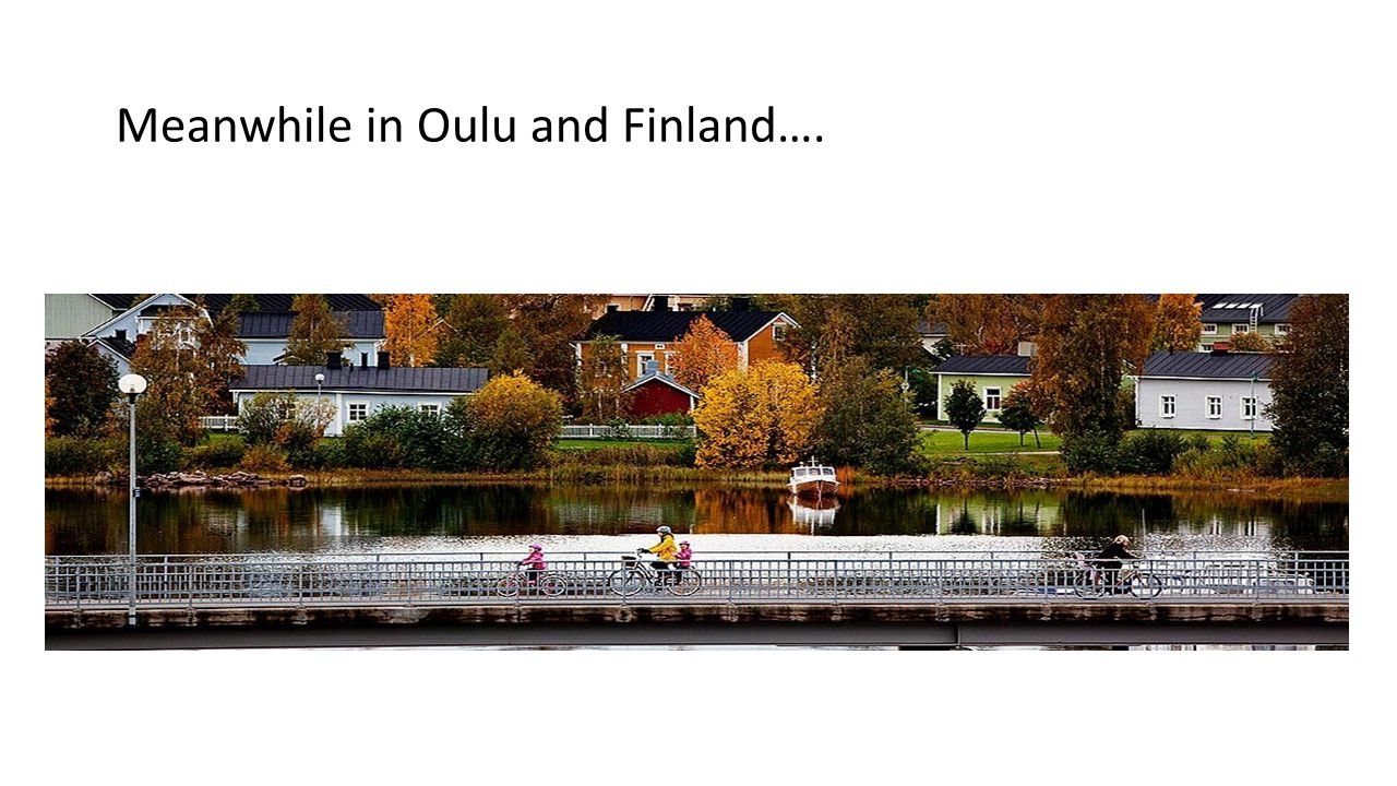 Meanwhile in Oulu and Finland….