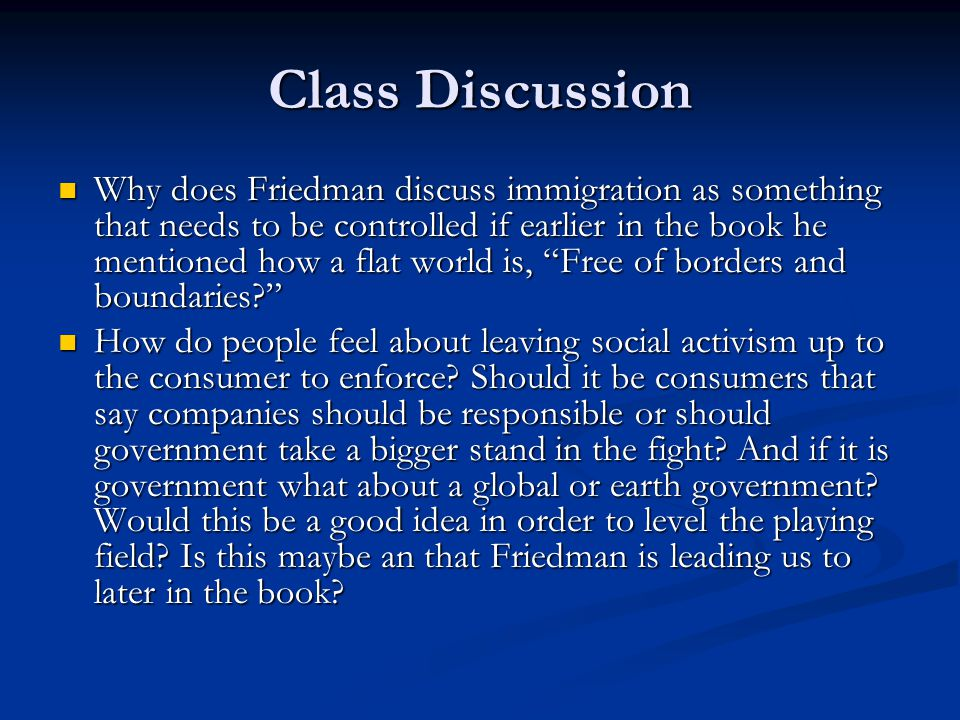 Class Discussion Why does Friedman discuss immigration as something that needs to be controlled if earlier in the book he mentioned how a flat world is, Free of borders and boundaries Why does Friedman discuss immigration as something that needs to be controlled if earlier in the book he mentioned how a flat world is, Free of borders and boundaries How do people feel about leaving social activism up to the consumer to enforce.