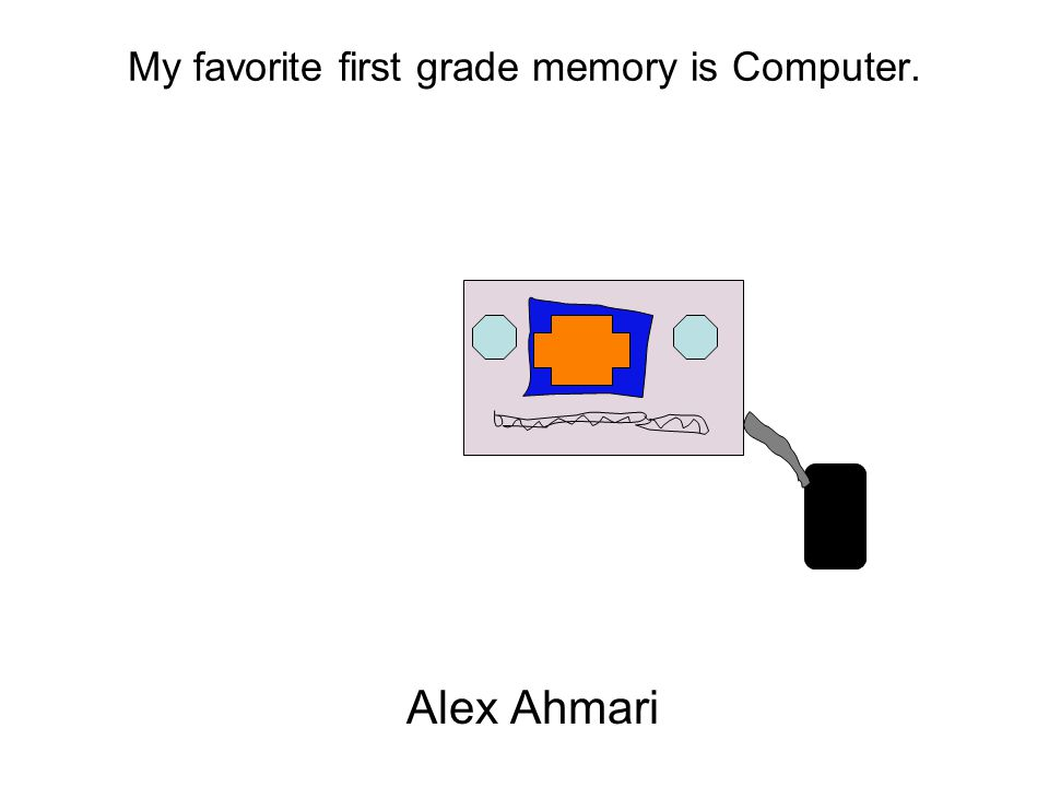 My favorite first grade memory is Computer. Alex Ahmari