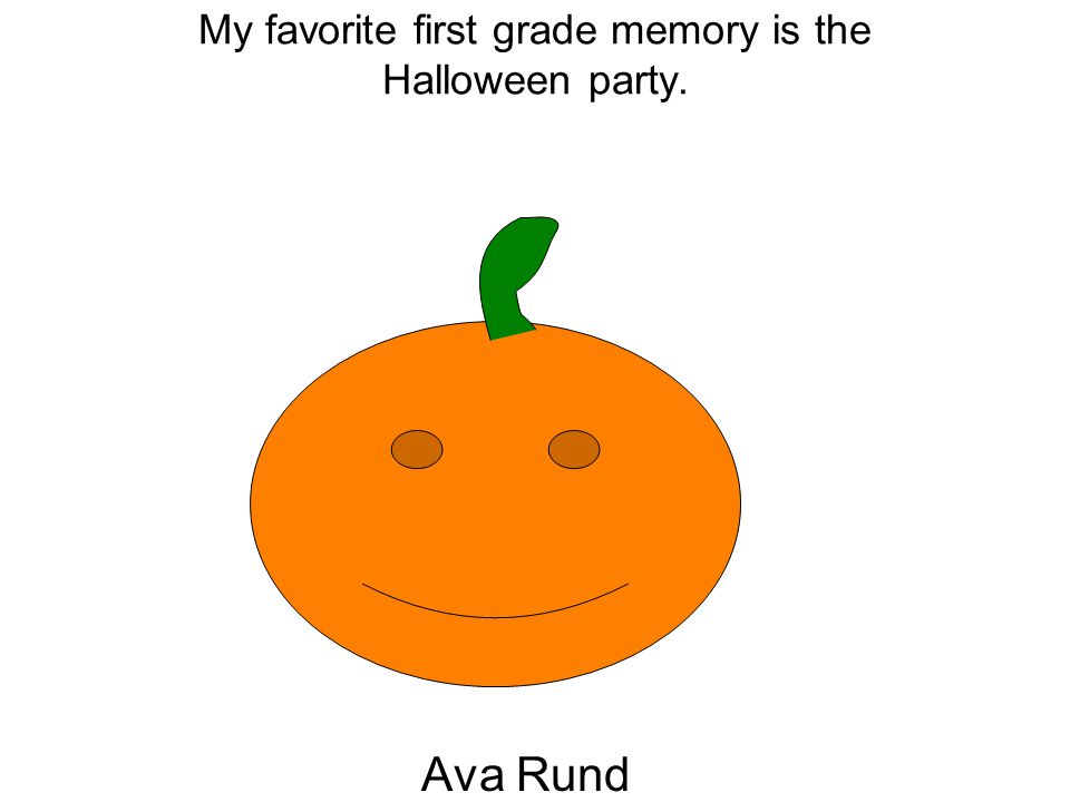 My favorite first grade memory is the Halloween party. Ava Rund