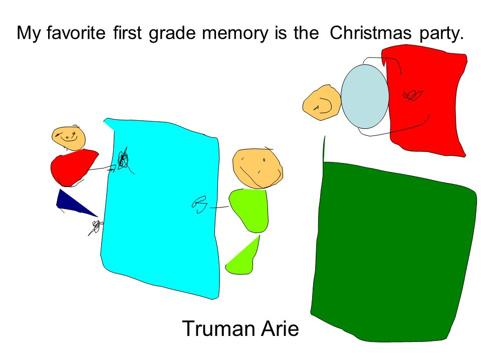 My favorite first grade memory is the Christmas party. Truman Arie