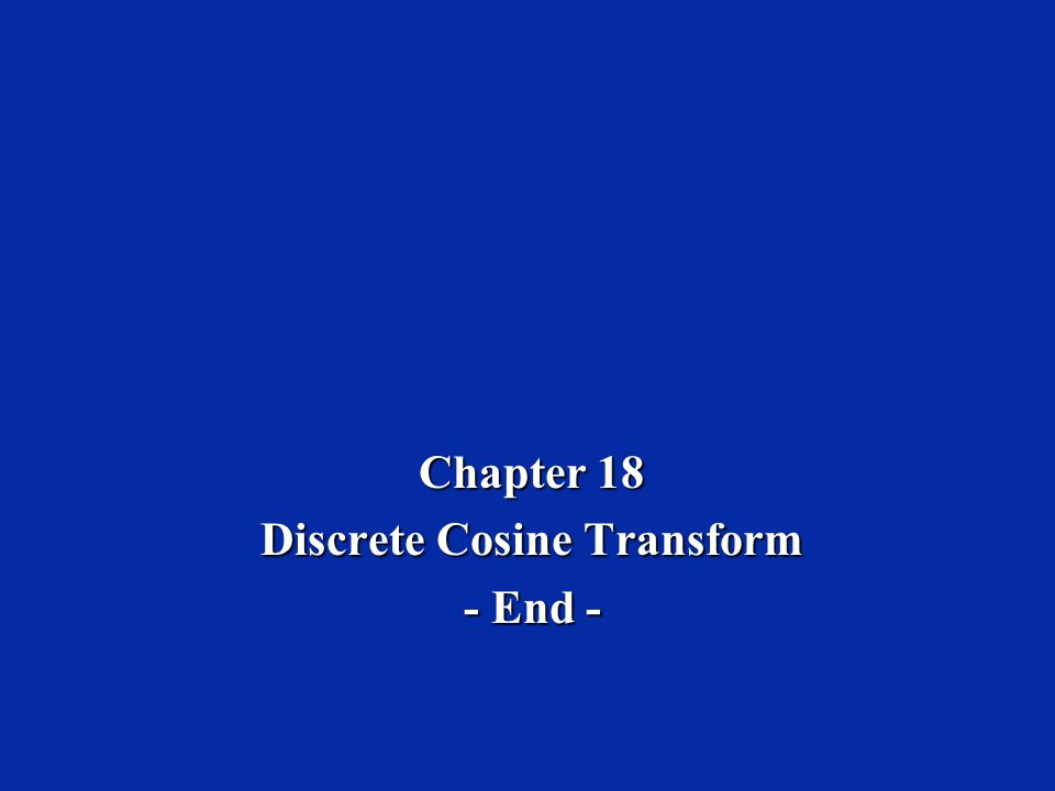 Chapter 18 Discrete Cosine Transform - End -