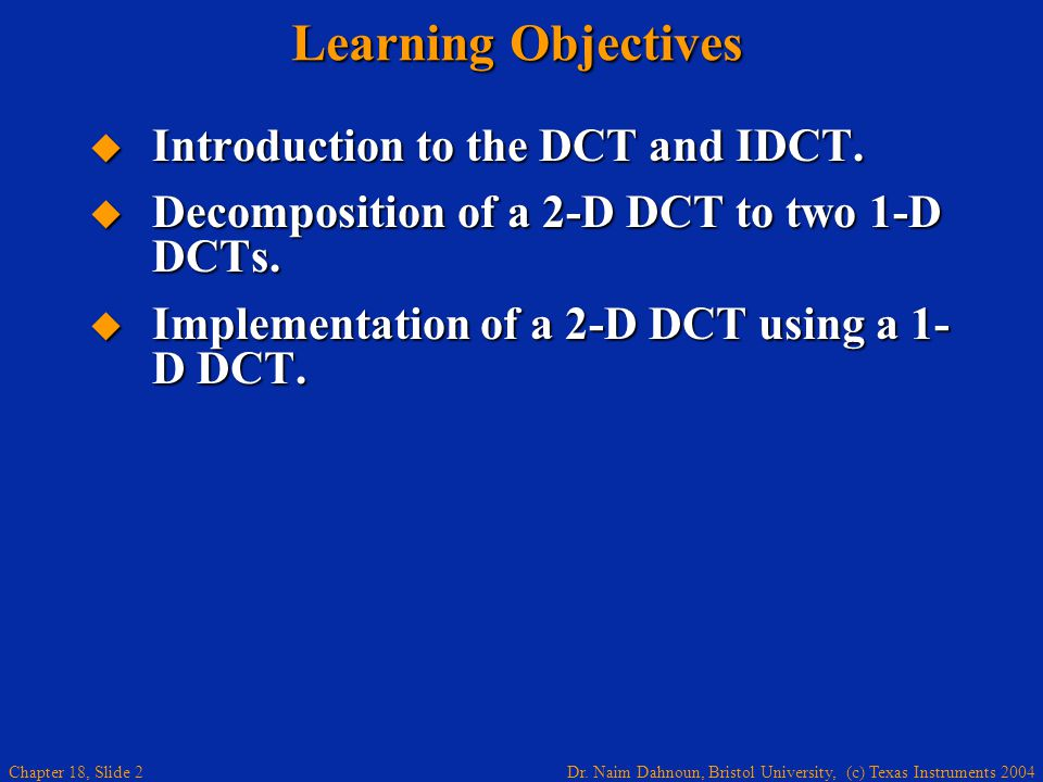 Dr. Naim Dahnoun, Bristol University, (c) Texas Instruments 2004 Chapter 18, Slide 2 Learning Objectives  Introduction to the DCT and IDCT.  Decompo