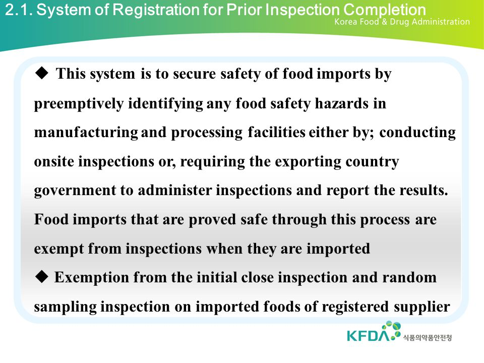  Inspection Contents - OEM food importers entrust food safety inspection agencies to conduct the safety inspection of exporters manufacturing facilities in accordance with the designated inspection cycle  Subjects - food, food additives ※ functional foods, agricultural, forestry, and fishery food products, alcohol beverages are excluded  Cycle of sanitation inspection for OEM food - food determined to be inadequate after inspection & food for special uses : once per year - other foods : more than once every two years 4.3.System of Managing Safety of OEM Imported Foods