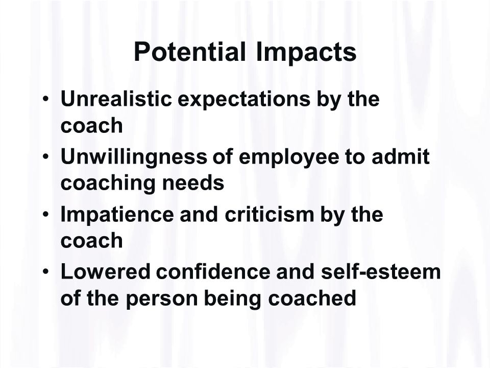 Potential Impacts Unrealistic expectations by the coach Unwillingness of employee to admit coaching needs Impatience and criticism by the coach Lowered confidence and self-esteem of the person being coached