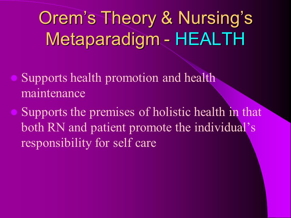 Orem's Theory & Nursing's Metaparadigm - HEALTH Supports health promotion and health maintenance Supports the premises of holistic health in that both